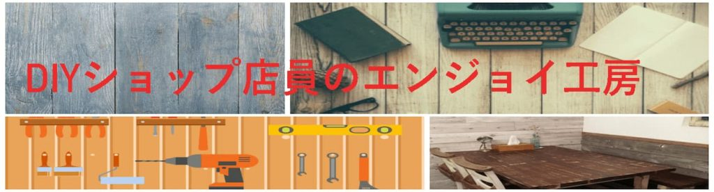 DIYショップ店員のエンジョイ工房!